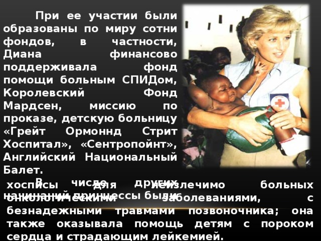При ее участии были образованы по миру сотни фондов, в частности, Диана финансово поддерживала фонд помощи больным СПИДом, Королевский Фонд Мардсен, миссию по проказе, детскую больницу «Грейт Ормоннд Стрит Хоспитал», «Сентропойнт», Английский Национальный Балет.  В числе других начинаний принцессы были хосписы для неизлечимо больных онкологическими заболеваниями, с безнадежными травмами позвоночника; она также оказывала помощь детям с пороком сердца и страдающим лейкемией.