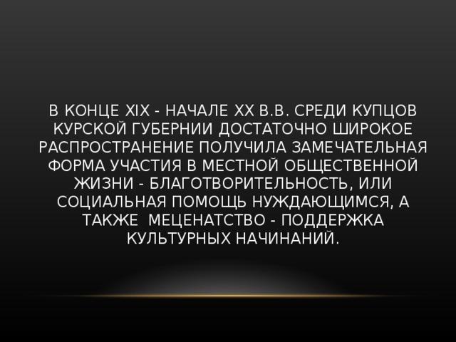 В КОНЦЕ XIX - НАЧАЛЕ XX В.В. СРЕДИ КУПЦОВ КУРСКОЙ ГУБЕРНИИ ДОСТАТОЧНО ШИРОКОЕ РАСПРОСТРАНЕНИЕ ПОЛУЧИЛА ЗАМЕЧАТЕЛЬНАЯ ФОРМА УЧАСТИЯ В МЕСТНОЙ ОБЩЕСТВЕННОЙ ЖИЗНИ - БЛАГОТВОРИТЕЛЬНОСТЬ, ИЛИ СОЦИАЛЬНАЯ ПОМОЩЬ НУЖДАЮЩИМСЯ, А ТАКЖЕ МЕЦЕНАТСТВО - ПОДДЕРЖКА КУЛЬТУРНЫХ НАЧИНАНИЙ.