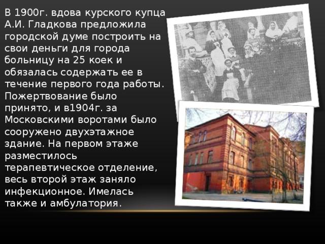 В 1900г. вдова курского купца А.И. Гладкова предложила городской думе построить на свои деньги для города больницу на 25 коек и обязалась содержать ее в течение первого года работы. Пожертвование было принято, и в1904г. за Московскими воротами было сооружено двухэтажное здание. На первом этаже разместилось терапевтическое отделение, весь второй этаж заняло инфекционное. Имелась также и амбулатория.