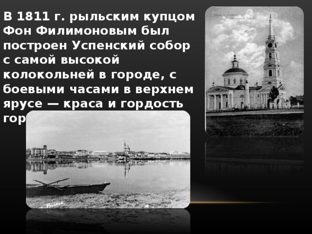 В 1811 г. рыльским купцом Фон Филимоновым был построен Успенский собор с самой высокой колокольней в городе, с боевыми часами в верхнем ярусе — краса и гордость города...