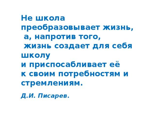 Не школа преобразовывает жизнь,  а, напротив того,  жизнь создает для себя школу и приспосабливает её к своим потребностям и стремлениям.                                              Д.И. Писарев .