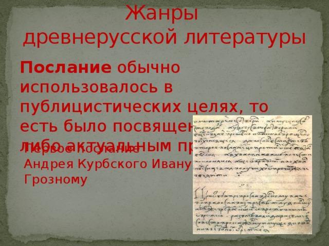 Жанры  древнерусской литературы Послание обычно использовалось в публицистических целях, то есть было посвящено каким-либо актуальным проблемам Первое послание Андрея Курбского Ивану Грозному