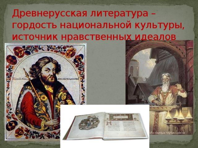 Древнерусская литература –  гордость национальной культуры,  источник нравственных идеалов