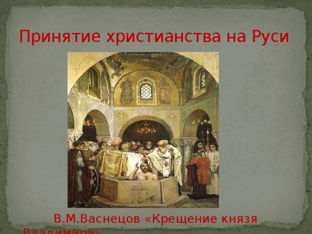 Принятие христианства на Руси  В.М.Васнецов «Крещение князя Владимира»