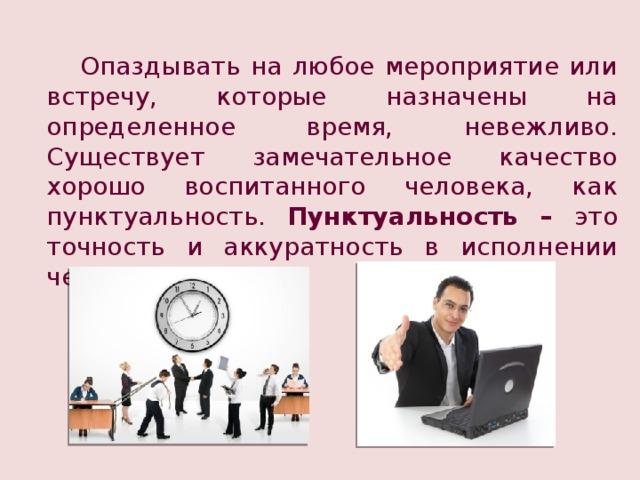 Опаздывать на любое мероприятие или встречу, которые назначены на определенное время, невежливо. Существует замечательное качество хорошо воспитанного человека, как пунктуальность. Пунктуальность – это точность и аккуратность в исполнении чего-либо.
