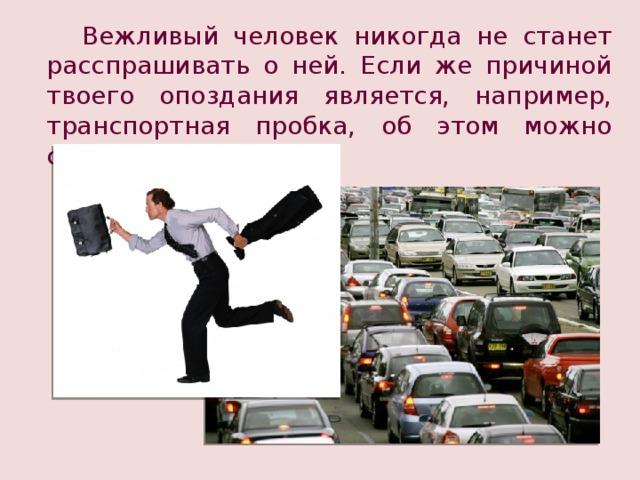 Вежливый человек никогда не станет расспрашивать о ней. Если же причиной твоего опоздания является, например, транспортная пробка, об этом можно сказать прямо.