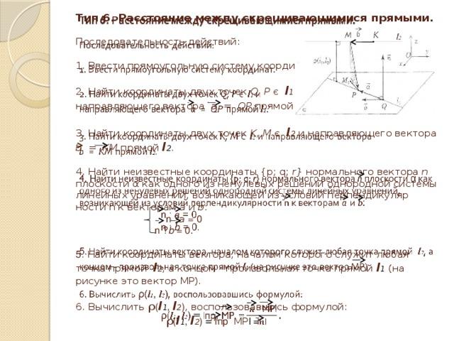 Тип 6. Расстояние между скрещивающимися прямыми.   Последовательность действий:   1. Ввести прямоугольную систему координат.   2. Найти координаты двух точек Q, P є l 1 и  направляющего вектора а = QP  прямой l 1 .   3. Найти координаты двух точек K, M є l 2 и направляющего вектора  b = KM прямой l 2 .    4. Найти неизвестные координаты {p; q; r} нормального вектора n плоскости α как одного из ненулевых решений однородной системы линейных уравнений, возникающей из условий перпендикулярности n к векторам а  и  b :   n · а = 0  n · b = 0.   5 . Найти координаты вектора, началом которого служит любая точка прямой l 2 , а концом - произвольная точка прямой l 1 (на рисунке это  вектор МР).   6. Вычислить ρ ( l 1 , l 2 ) , воспользовавшись формулой:   ρ ( l 1 , l 2 ) = ǀ пр MP ǀ =