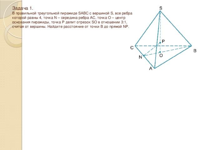 Задача 1.  В правильной треугольной пирамиде SABC с вершиной S, все ребра которой равны 4, точка N – середина ребра AC, точка O – центр основания пирамиды, точка P делит отрезок SO в отношении 3:1, считая от вершины. Найдите расстояние от точки B до прямой NP.