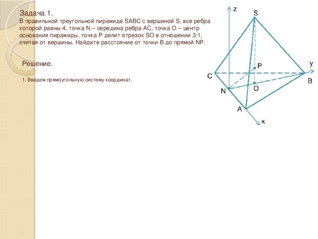 Задача 1.  В правильной треугольной пирамиде SABC с вершиной S, все ребра которой равны 4, точка N – середина ребра AC, точка O – центр основания пирамиды, точка P делит отрезок SO в отношении 3:1, считая от вершины. Найдите расстояние от точки B до прямой NP. Решение.  1. Введем прямоугольную систему координат.