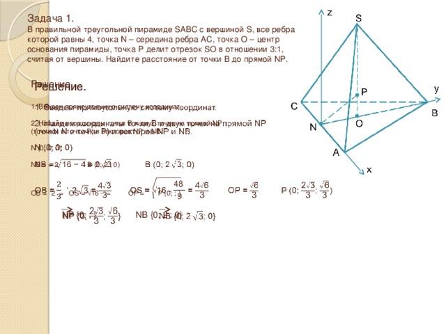 Задача 1.  В правильной треугольной пирамиде SABC с вершиной S, все ребра которой равны 4, точка N – середина ребра AC, точка O – центр основания пирамиды, точка P делит отрезок SO в отношении 3:1, считая от вершины. Найдите расстояние от точки B до прямой NP. Решение.   1. Введем прямоугольную систему координат. 2. Найдем координаты точки B и двух точек на прямой NP (точки N и точки P) и векторов NP и NB. N (0; 0; 0) NB = = 2  B (0; 2  ; 0) OB =  2  = OS = √16 - = OP =  P (0; ; ) NP {0; ; } NB {0; 2  ; 0}