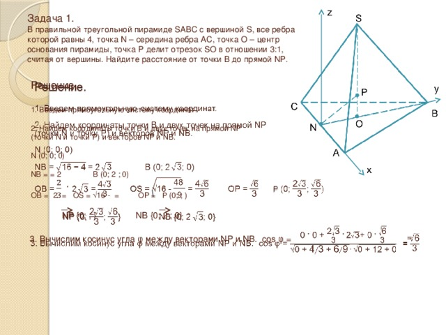 Задача 1.  В правильной треугольной пирамиде SABC с вершиной S, все ребра которой равны 4, точка N – середина ребра AC, точка O – центр основания пирамиды, точка P делит отрезок SO в отношении 3:1, считая от вершины. Найдите расстояние от точки B до прямой NP .  Решение.  1. Введем прямоугольную систему координат. 2. Найдем координаты точки B и двух точек на прямой NP (точки N и точки P) и векторов NP и NB. N (0; 0; 0) NB = = 2  B (0; 2  ; 0) OB =  2  = OS = √16 - = OP =  P (0; ; ) NP {0; ; } NB {0; 2  ; 0}  3. Вычислим косинус угла φ между векторами NP и NB. cos φ =  =