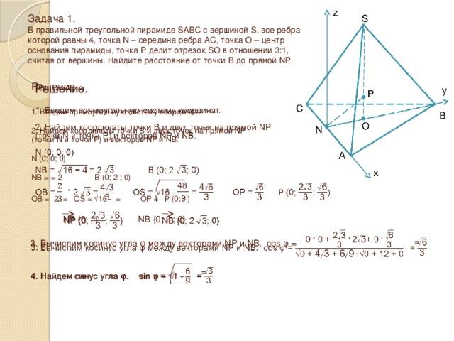 Задача 1.  В правильной треугольной пирамиде SABC с вершиной S, все ребра которой равны 4, точка N – середина ребра AC, точка O – центр основания пирамиды, точка P делит отрезок SO в отношении 3:1, считая от вершины. Найдите расстояние от точки B до прямой NP.  Решение.  1. Введем прямоугольную систему координат. 2. Найдем координаты точки B и двух точек на прямой NP (точки N и точки P) и векторов NP и NB. N (0; 0; 0) NB = = 2  B (0; 2  ; 0) OB =  2  = OS = √16 - = OP =  P (0; ; )  NP {0; ; } NB {0; 2  ; 0}  3. Вычислим косинус угла φ между векторами NP и NB. cos φ = =   4. Найдем синус угла φ. sin φ = √1 -  =