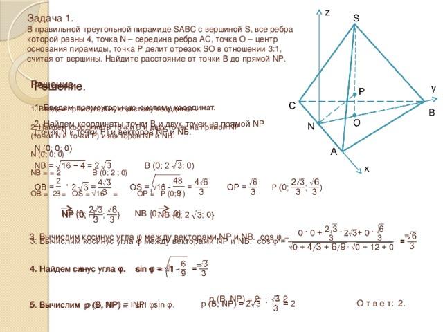 Задача 1.  В правильной треугольной пирамиде SABC с вершиной S, все ребра которой равны 4, точка N – середина ребра AC, точка O – центр основания пирамиды, точка P делит отрезок SO в отношении 3:1, считая от вершины. Найдите расстояние от точки B до прямой NP.  Решение.  1. Введем прямоугольную систему координат. 2. Найдем координаты точки B и двух точек на прямой NP (точки N и точки P) и векторов NP и NB. N (0; 0; 0) NB = = 2  B (0; 2  ; 0) OB =  2  = OS = √16 - = OP =  P (0; ; )  NP {0; ; } NB {0; 2  ; 0} 3. Вычислим косинус угла φ между векторами NP и NB. cos φ =   =  4. Найдем синус угла φ. sin φ = √1 - =   5. Вычислим р (B, NP) = · sin φ.  р (B, NP) = 2 ·  = 2 О т в е т: 2.