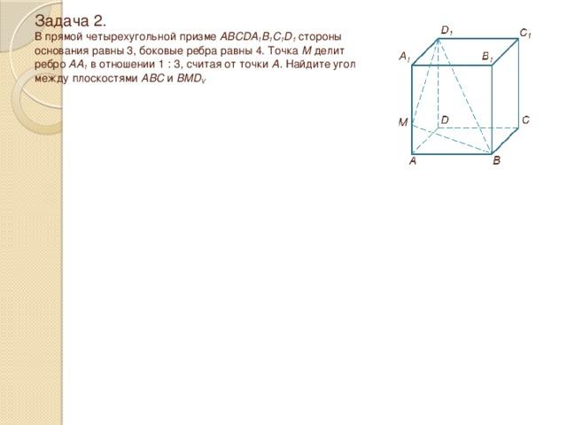 Задача 2.  В прямой четырехугольной призме ABCDA 1 B 1 C 1 D 1 стороны  основания равны 3, боковые ребра равны 4. Точка М делит  ребро АА 1 в отношении 1 : 3, считая от точки А. Найдите угол между плоскостями ABC и BMD V