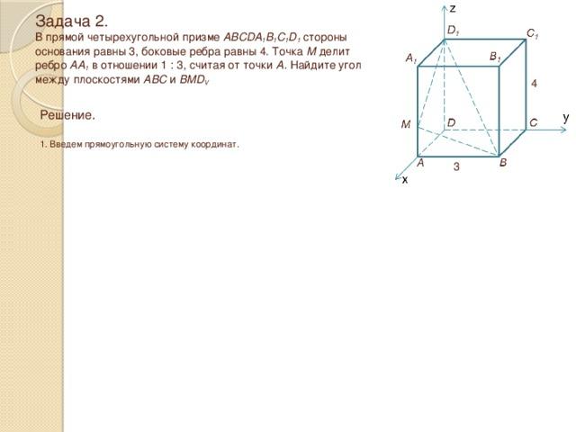 Задача 2.  В прямой четырехугольной призме ABCDA 1 B 1 C 1 D 1 стороны  основания равны 3, боковые ребра равны 4. Точка М делит  ребро АА 1 в отношении 1 : 3, считая от точки А. Найдите угол между плоскостями ABC и BMD V 4 Решение.  1. Введем прямоугольную систему координат. 3