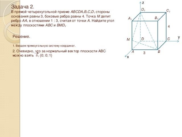Задача 2.  В прямой четырехугольной призме ABCDA 1 B 1 C 1 D 1 стороны  основания равны 3, боковые ребра равны 4. Точка М делит  ребро АА 1 в отношении 1 : 3, считая от точки А. Найдите угол между плоскостями ABC и BMD V 4 Решение.  1. Введем прямоугольную систему координат. 2. Очевидно, что за нормальный вектор плоскости ABC можно взять n 1 {0; 0; 1} 3