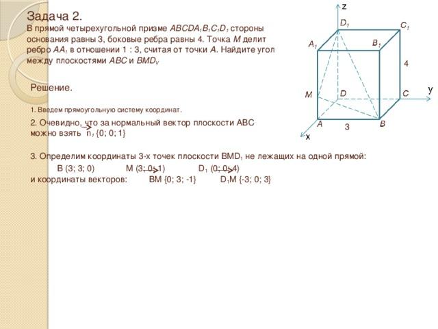 Задача 2.  В прямой четырехугольной призме ABCDA 1 B 1 C 1 D 1 стороны  основания равны 3, боковые ребра равны 4. Точка М делит  ребро АА 1 в отношении 1 : 3, считая от точки А. Найдите угол между плоскостями ABC и BMD V 4 Решение.  1. Введем прямоугольную систему координат. 2. Очевидно, что за нормальный вектор плоскости ABC можно взять n 1 {0; 0; 1} 3 3. Определим координаты 3-х точек плоскости BMD 1 не лежащих на одной прямой:  B (3; 3; 0) M (3; 0; 1) D 1 (0; 0; 4) и координаты векторов: BM {0; 3; -1} D 1 M {-3; 0; 3}