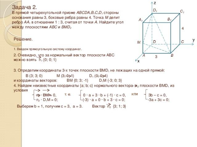 Задача 2.  В прямой четырехугольной призме ABCDA 1 B 1 C 1 D 1 стороны  основания равны 3, боковые ребра равны 4. Точка М делит  ребро АА 1 в отношении 1 : 3, считая от точки А. Найдите угол между плоскостями ABC и BMD V 4 Решение.  1. Введем прямоугольную систему координат. 2. Очевидно, что за нормальный вектор плоскости ABC можно взять n 1 {0; 0; 1} 3 3. Определим координаты 3-х точек плоскости BMD 1 не лежащих на одной прямой:  B (3; 3; 0) M (3; 0; 1) D 1 (0; 0; 4) и координаты векторов: BM {0; 3; -1} D 1 M {-3; 0; 3} 4. Найдем неизвестные координаты {a; b; c} нормального вектора n 2 плоскости BMD 1 из условия  n 2 · BM = 0, 0 · a + 3 · b + (-1) · c = 0, 3b – c = 0,  n 2 · D 1 M = 0; (-3) · a + 0 · b + 3 · c = 0; -3a + 3c = 0; Выберем b = 1, получим c = 3, a = 3. Вектор n 2 {3; 1; 3}