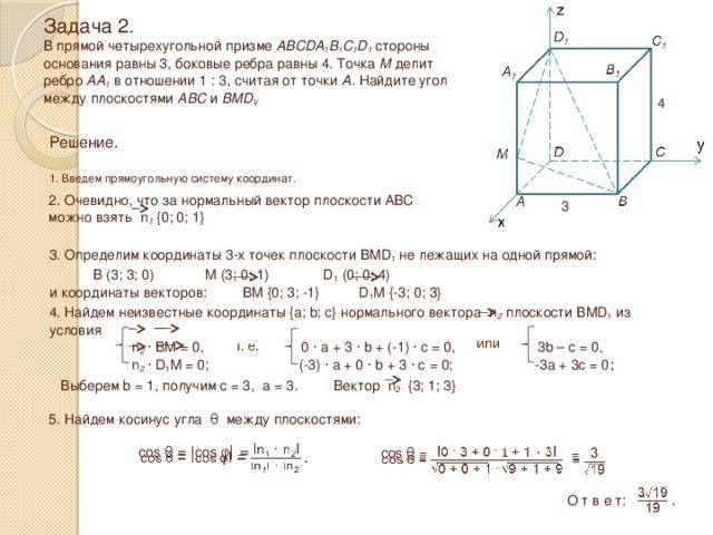 Задача 2.  В прямой четырехугольной призме ABCDA 1 B 1 C 1 D 1 стороны  основания равны 3, боковые ребра равны 4. Точка М делит  ребро АА 1 в отношении 1 : 3, считая от точки А. Найдите угол между плоскостями ABC и BMD V 4 Решение.  1. Введем прямоугольную систему координат. 2. Очевидно, что за нормальный вектор плоскости ABC можно взять n 1 {0; 0; 1} 3 3. Определим координаты 3-х точек плоскости BMD 1 не лежащих на одной прямой:  B (3; 3; 0) M (3; 0; 1) D 1 (0; 0; 4) и координаты векторов: BM {0; 3; -1} D 1 M {-3; 0; 3} 4. Найдем неизвестные координаты {a; b; c} нормального вектора n 2 плоскости BMD 1 из условия  n 2 · BM = 0, 0 · a + 3 · b + (-1) · c = 0, 3b – c = 0,  n 2 · D 1 M = 0; (-3) · a + 0 · b + 3 · c = 0; -3a + 3c = 0 ; Выберем b = 1, получим c = 3, a = 3. Вектор n 2 {3; 1; 3} 5. Найдем косинус угла θ между плоскостями:  cos θ = ǀcos φ ǀ =  cos θ = =    . О т в е т: