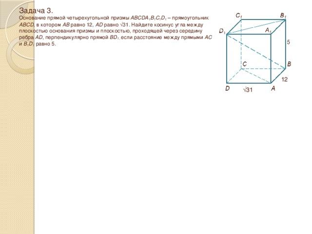 Задача 3.  Основание прямой четырехугольной призмы ABCDA 1 B 1 C 1 D 1 – прямоугольник ABCD, в котором AB равно 12, AD равно √31 . Найдите косинус угла между плоскостью основания призмы и плоскостью, проходящей через середину ребра AD , перпендикулярно прямой BD 1 , если расстояние между прямыми AC и B 1 D 1 равно 5. 12 √ 31
