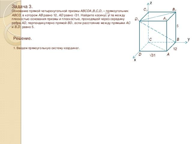 Задача 3.  Основание прямой четырехугольной призмы ABCDA 1 B 1 C 1 D 1 – прямоугольник ABCD, в котором AB равно 12, AD равно √31 . Найдите косинус угла между плоскостью основания призмы и плоскостью, проходящей через середину ребра AD , перпендикулярно прямой BD 1 , если расстояние между прямыми AC и B 1 D 1 равно 5. Решение.  1. Введем прямоугольную систему координат. 12 √ 31