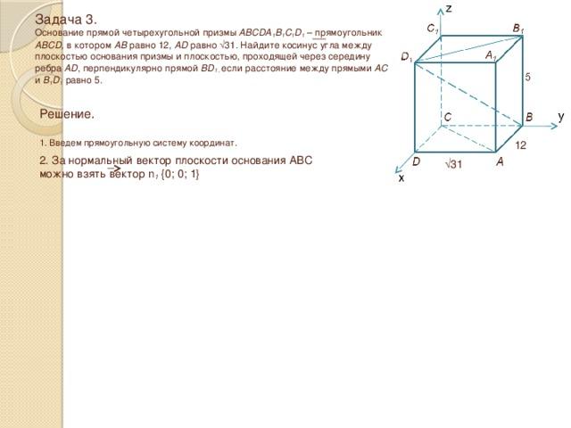 Задача 3.  Основание прямой четырехугольной призмы ABCDA 1 B 1 C 1 D 1 – прямоугольник ABCD, в котором AB равно 12, AD равно √31 . Найдите косинус угла между плоскостью основания призмы и плоскостью, проходящей через середину ребра AD , перпендикулярно прямой BD 1 , если расстояние между прямыми AC и B 1 D 1 равно 5. Решение.  1. Введем прямоугольную систему координат. 12 2. За нормальный вектор плоскости основания ABC можно взять вектор n 1 {0; 0; 1} √ 31