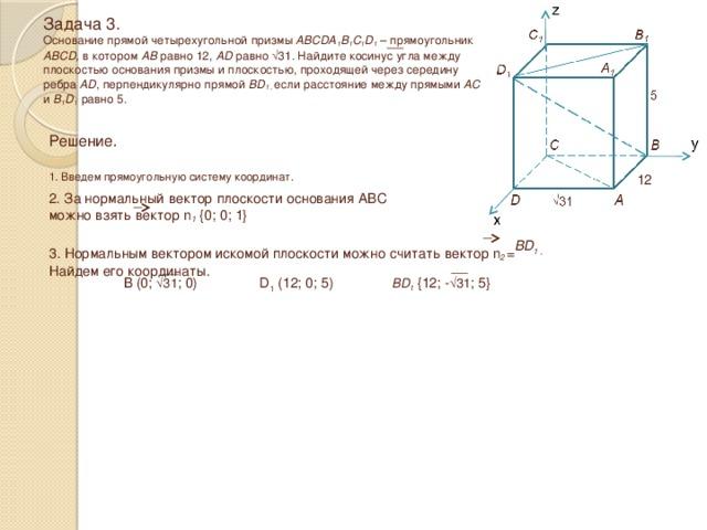 Задача 3.  Основание прямой четырехугольной призмы ABCDA 1 B 1 C 1 D 1 – прямоугольник ABCD, в котором AB равно 12, AD равно √31 . Найдите косинус угла между плоскостью основания призмы и плоскостью, проходящей через середину ребра AD , перпендикулярно прямой BD 1 , если расстояние между прямыми AC и B 1 D 1 равно 5. Решение.  1. Введем прямоугольную систему координат. 12 2. За нормальный вектор плоскости основания ABC можно взять вектор n 1 {0; 0; 1} BD 1 , 3. Нормальным вектором искомой плоскости можно считать вектор n 2 = Найдем его координаты. B (0; √31 ; 0) D 1 (12; 0; 5) BD 1 {12; - √31 ; 5}