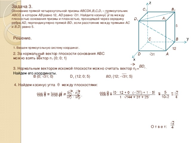 Задача 3.  Основание прямой четырехугольной призмы ABCDA 1 B 1 C 1 D 1 – прямоугольник ABCD, в котором AB равно 12, AD равно √31 . Найдите косинус угла между плоскостью основания призмы и плоскостью, проходящей через середину ребра AD , перпендикулярно прямой BD 1 , если расстояние между прямыми AC и B 1 D 1 равно 5. Решение.  1. Введем прямоугольную систему координат. 12 2. За нормальный вектор плоскости основания ABC можно взять вектор n 1 {0; 0; 1} BD 1 , 3. Нормальным вектором искомой плоскости можно считать вектор n 2 = Найдем его координаты. 4. Найдем косинус угла θ между плоскостями: B (0; √31 ; 0) D 1 (12; 0; 5) BD 1 {12; - √31 ; 5}  =  =  cos θ =  cos θ = ǀcos φ ǀ =  О т в е т: