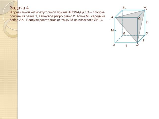 Задача 4.  В правильной четырехугольной призме ABCDA 1 B 1 C 1 D 1 – сторона основания равна 1, а боковое ребро равно 2 . Точка M - середина ребра AA 1 . Найдите расстояние от точки M до плоскости DA 1 C 1 . M 1 1