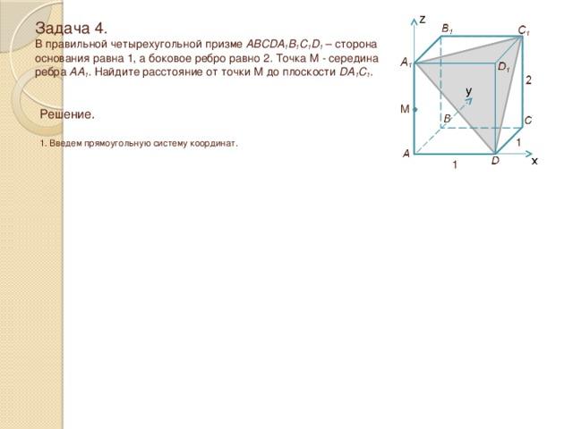 Задача 4.  В правильной четырехугольной призме ABCDA 1 B 1 C 1 D 1 – сторона основания равна 1, а боковое ребро равно 2 . Точка M - середина ребра AA 1 . Найдите расстояние от точки M до плоскости DA 1 C 1 . M Решение.  1. Введем прямоугольную систему координат. 1 1