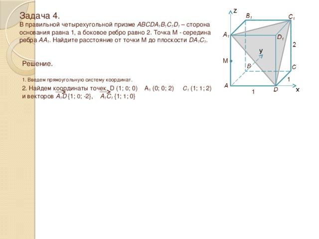 Задача 4.  В правильной четырехугольной призме ABCDA 1 B 1 C 1 D 1 – сторона основания равна 1, а боковое ребро равно 2 . Точка M - середина ребра AA 1 . Найдите расстояние от точки M до плоскости DA 1 C 1 . M Решение.  1. Введем прямоугольную систему координат. 1 2. Найдем координаты точек D (1; 0 ; 0) A 1 (0; 0; 2) C 1 (1; 1 ; 2) и векторов A 1 D  {1; 0 ; -2}, A 1 C 1  {1; 1 ; 0} 1