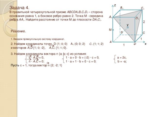 Задача 4.  В правильной четырехугольной призме ABCDA 1 B 1 C 1 D 1 – сторона основания равна 1, а боковое ребро равно 2 . Точка M - середина ребра AA 1 . Найдите расстояние от точки M до плоскости DA 1 C 1 . M Решение.  1. Введем прямоугольную систему координат. 1 2. Найдем координаты точек D (1; 0 ; 0) A 1 (0; 0; 2) C 1 (1; 1 ; 2) и векторов A 1 D  {1; 0 ; -2}, A 1 C 1  {1; 1 ; 0}. 1 3. Найдем координаты вектора n {a; b; c} из условия:  n · A 1 D = 0, 1 · a + 0 · b + (-2) · c = 0, a = 2c,  n · A 1 C = 0; 1 · a + 1 · b + 0 · c = 0; b = -a ; Пусть c = 1, тогда вектор n {2; -2; 1}