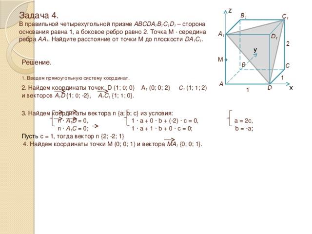 Задача 4.  В правильной четырехугольной призме ABCDA 1 B 1 C 1 D 1 – сторона основания равна 1, а боковое ребро равно 2 . Точка M - середина ребра AA 1 . Найдите расстояние от точки M до плоскости DA 1 C 1 . M Решение.  1. Введем прямоугольную систему координат. 1 2. Найдем координаты точек D (1; 0 ; 0) A 1 (0; 0; 2) C 1 (1; 1 ; 2) и векторов A 1 D  {1; 0 ; -2}, A 1 C 1  {1; 1 ; 0}. 1 3. Найдем координаты вектора n {a; b; c} из условия:  n · A 1 D = 0, 1 · a + 0 · b + (-2) · c = 0, a = 2c,  n · A 1 C = 0; 1 · a + 1 · b + 0 · c = 0; b = -a ; Пусть c = 1, тогда вектор n {2; -2; 1} 4. Найдем координаты точки M (0; 0; 1) и вектора MA 1 {0; 0; 1}.