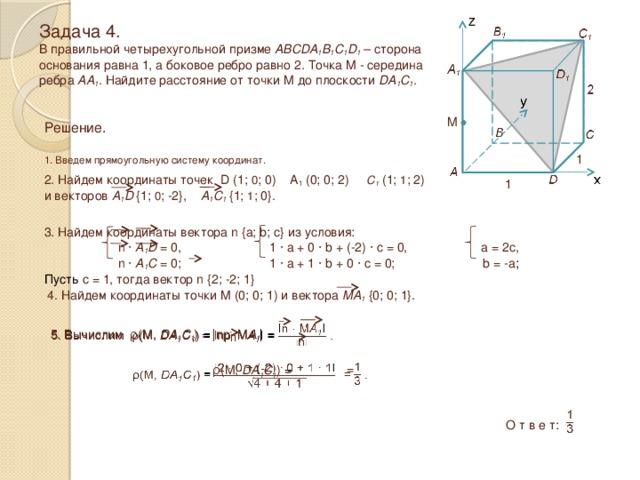 Задача 4.  В правильной четырехугольной призме ABCDA 1 B 1 C 1 D 1 – сторона основания равна 1, а боковое ребро равно 2 . Точка M - середина ребра AA 1 . Найдите расстояние от точки M до плоскости DA 1 C 1 . M Решение.  1. Введем прямоугольную систему координат. 1 2. Найдем координаты точек D (1; 0 ; 0) A 1 (0; 0; 2) C 1 (1; 1 ; 2) и векторов A 1 D  {1; 0 ; -2}, A 1 C 1  {1; 1 ; 0}. 1 3. Найдем координаты вектора n {a; b; c} из условия:  n · A 1 D = 0, 1 · a + 0 · b + (-2) · c = 0, a = 2c,  n · A 1 C = 0; 1 · a + 1 · b + 0 · c = 0; b = -a ; Пусть c = 1, тогда вектор n {2; -2; 1} 4. Найдем координаты точки M (0; 0; 1) и вектора MA 1 {0; 0; 1}. 5. Вычислим ρ(M, DA 1 C 1 ) = ǀпр M A 1 ǀ =   = ρ(M, DA 1 C 1 ) =   О т в е т: