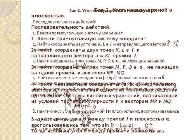 Тип 2. Угол между прямой и плоскостью.   Последовательность действий:   1. Ввести прямоугольную систему координат.   2. Найти координаты двух точек К , L є l и направляющего вектора а = KL прямой l .   3. Найти координаты трех точек М, Р, Q є α , не лежащих на одной прямой, и векторов МР, MQ.   4. Найти неизвестные координаты {а; b; c} нормального вектора n плоскости α как одного из ненулевых решений однородной системы линейных уравнений, возникающей из условий перпендикулярности n к векторам МР и MQ :   n · MP = 0  n · MQ = 0.  5. Найти синус угла θ между прямой l  и  плоскостью α , воспользовавшись тем, что sin θ = ǀcos φ ǀ =  Тогда искомый угол θ между прямыми равен θ = arcs