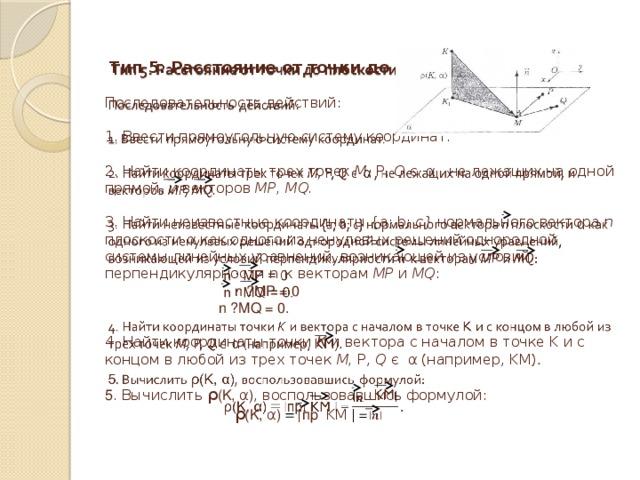 Тип 5. Расстояние от точки до плоскости.   Последовательность действий:   1. Ввести прямоугольную систему координат.   2. Найти координаты трех точек М, Р, Q є α , не лежащих на одной прямой, и векторов МР, MQ.   3. Найти неизвестные координаты {а; b; c} нормального вектора n плоскости α как одного из ненулевых решений однородной системы линейных уравнений, возникающей из условий перпендикулярности n  к векторам МР и MQ :   n · MP = 0  n · MQ = 0.   4. Найти координаты точки К и вектора с началом в точке K и с концом в любой из трех точек М, Р, Q є α (например, KM) .   5 . Вычислить ρ (K, α) , воспользовавшись формулой:   ρ (K, α) = ǀ пр KM  ǀ =