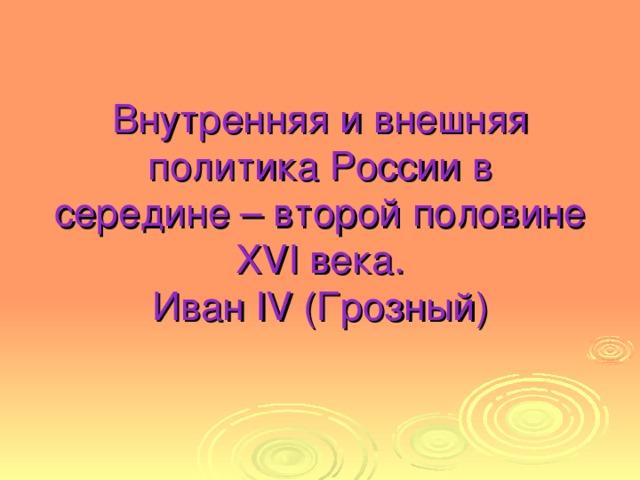 Внутренняя и внешняя  политика России в  середине – второй половине  XVI века.  Иван IV (Грозный)