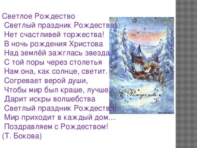 Светлое Рождество  Светлый праздник Рождества!  Нет счастливей торжества!  В ночь рождения Христова  Над землёй зажглась звезда.  С той поры через столетья  Нам она, как солнце, светит.  Согревает верой души,  Чтобы мир был краше, лучше.  Дарит искры волшебства  Светлый праздник Рождества!  Мир приходит в каждый дом…  Поздравляем с Рождеством! (Т. Бокова)