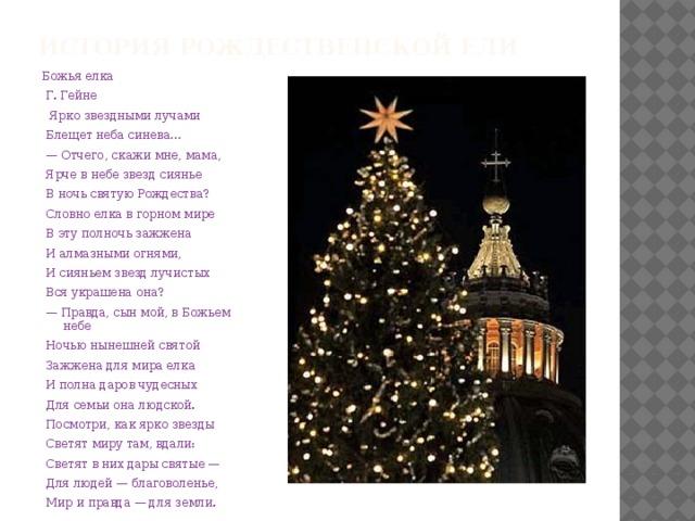 История рождественской ели Божья елка  Г. Гейне  Ярко звездными лучами  Блещет неба синева… — Отчего, скажи мне, мама,  Ярче в небе звезд сиянье  В ночь святую Рождества?  Словно елка в горном мире  В эту полночь зажжена  И алмазными огнями,  И сияньем звезд лучистых  Вся украшена она? — Правда, сын мой, в Божьем небе  Ночью нынешней святой  Зажжена для мира елка  И полна даров чудесных  Для семьи она людской.  Посмотри, как ярко звезды  Светят миру там, вдали:  Светят в них дары святые —  Для людей — благоволенье,  Мир и правда — для земли.