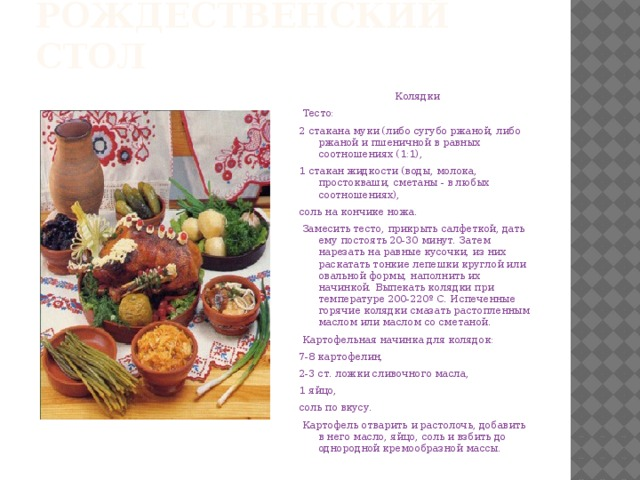 Рождественский стол  Колядки  Тесто: 2 стакана муки (либо сугубо ржаной, либо ржаной и пшеничной в равных соотношениях (1:1), 1 стакан жидкости (воды, молока, простокваши, сметаны - в любых соотношениях), соль на кончике ножа.  Замесить тесто, прикрыть салфеткой, дать ему постоять 20-30 минут. Затем нарезать на равные кусочки, из них раскатать тонкие лепешки круглой или овальной формы, наполнить их начинкой. Выпекать колядки при температуре 200-220º С. Испеченные горячие колядки смазать растопленным маслом или маслом со сметаной.  Картофельная начинка для колядок: 7-8 картофелин, 2-3 ст. ложки сливочного масла, 1 яйцо, соль по вкусу.  Картофель отварить и растолочь, добавить в него масло, яйцо, соль и взбить до однородной кремообразной массы.