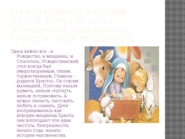 Рождество-это время детей, начало года, детство человечества. Христос ещё младенец. Здесь важно все - и Рождество, и младенец, и Спаситель. Рождественский стол всегда был умиротворенным, тихим, торжественным. Главное - родился Христос. Он совсем маленький. Поэтому нельзя шуметь, нельзя спугнуть, нельзя потревожить. А нужно лелеять, пестовать, любить и славить. Дети воспринимались как искорки младенца Христа, они воплощают эти идеи чистоты, безгрешности, начало года, начало истории человечества, начало рода и семьи