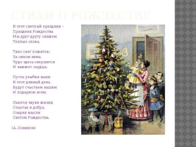 Стихи о рождестве  В этот светлый праздник –  Праздник Рождества  Мы друг другу скажем  Теплые слова.   Тихо снег ложится:  За окном зима,  Чудо здесь свершится  И зажжет сердца.   Пусть улыбки ваши  В этот дивный день  Будут счастьем нашим  И подарком всем.   Льются звуки жизни,  Счастья и добра,  Озаряя мысли  Светом Рождества.  (А. Хомяков)