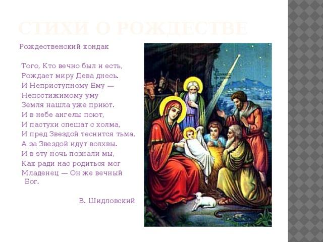Стихи о рождестве Рождественский кондак   Того, Кто вечно был и есть,  Рождает миру Дева днесь.  И Неприступному Ему —  Непостижимому уму  Земля нашла уже приют.  И в небе ангелы поют,  И пастухи спешат с холма,  И пред Звездой теснится тьма,  А за Звездой идут волхвы.  И в эту ночь познали мы,  Как ради нас родиться мог  Младенец — Он же вечный Бог.  В. Шидловский