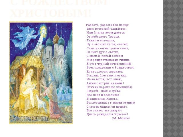 С рождеством христовым!  Радость, радость без конца!  Звон вечерний раздаётся,  Нам благая весть дается  От небесного Творца.  Тяжелы колокола,  Ну а звон их лёгок, светел,  Слышен он на целом свете,  От него душа светла.  С мамой, папой запоём  Мы рождественские гимны,  В этот чудный вечер зимний  Всех поздравим с Рождеством.  Ёлка золотом сверкает,  В ярких блестках и огнях.  Из-за веток, я-то знаю,  Ангел смотрит на меня!  Птички кормлены пшеницей,  Радость, смех и суета.  Всё поёт и веселится  В ожидании Христа.  Воплотившись в жизнь земную  Счастья людям он принёс.  Все сияют, все ликуют:  Днесь рождается Христос!  (М. Мюнте)