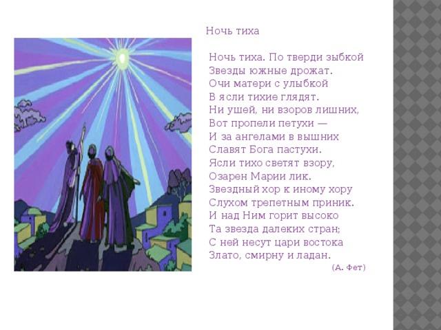 Ночь тиха   Ночь тиха. По тверди зыбкой  Звезды южные дрожат.  Очи матери с улыбкой  В ясли тихие глядят.  Ни ушей, ни взоров лишних,  Вот пропели петухи —  И за ангелами в вышних  Славят Бога пастухи.  Ясли тихо светят взору,  Озарен Марии лик.  Звездный хор к иному хору  Слухом трепетным приник.  И над Ним горит высоко  Та звезда далеких стран;  С ней несут цари востока  Злато, смирну и ладан.  (А. Фет)