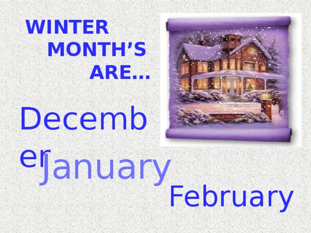 WINTER MONTH'S ARE… December January February