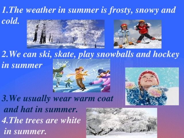 1.The weather in summer is frosty, snowy and cold.   2.We can ski, skate, play snowballs and hockey in summer   3.We usually wear warm coat  and hat in summer. 4.The trees are white  in summer.