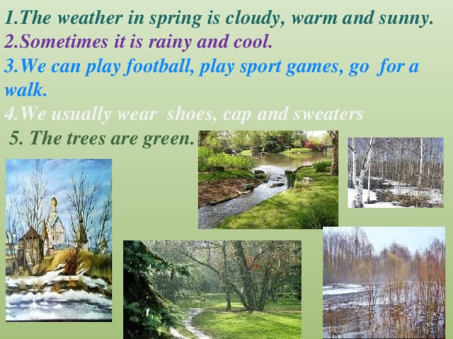 1.The weather in spring is cloudy, warm and sunny. 2.Sometimes it is rainy and cool. 3.We can play football, play sport games, go for a walk. 4.We usually wear shoes, cap and sweaters  5. The trees are green.