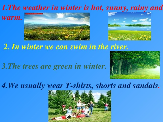1.The weather in winter is hot, sunny, rainy and warm.    2. In winter we can swim in the river.  3.The trees are green in winter.  4.We usually wear T-shirts, shorts and sandals .