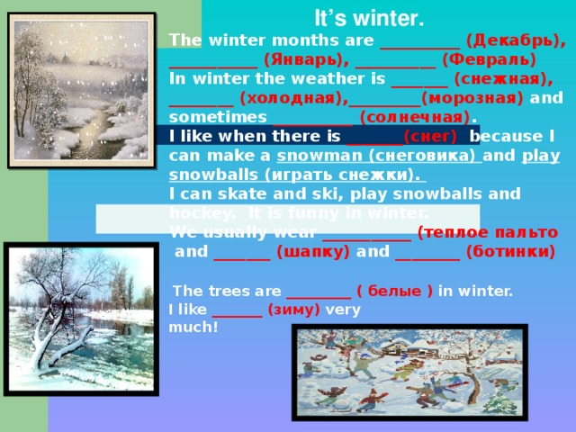 It's winter. The winter months are __________ (Декабрь), ___________ (Январь), __________ (Февраль) In winter the weather is _______ (снежная), ________ (холодная),_________(морозная) and sometimes __________ (солнечная) . I like when there is _______(снег) because I can make a snowman (снеговика) and play snowballs (играть снежки). I can skate and ski,  play snowballs and hockey. It is funny in winter. We usually wear ___________ (теплое пальто  and _______ (шапку) and ________ (ботинки)         The trees are _________ ( белые ) in winter. I like _______ (зиму) very much!